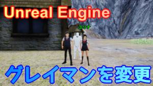 【UE4】操作キャラクターをグレイマンから変更する